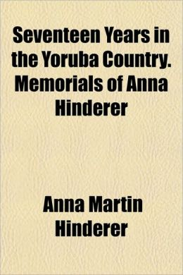 Seventeen Years in the Yoruba Country Memorials of Anna Hinderer