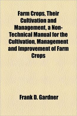 Farm Crops, Their Cultivation And Management, A Non-Technical Manual For The Cultivation, Management And Improvement Of Farm Crops