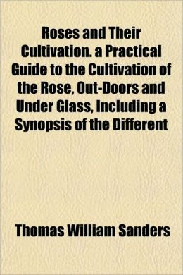 Roses and Their Cultivation. a Practical Guide to the Cultivation of the Rose, Out-Doors and Under Glass, Including a Synopsis of the Different