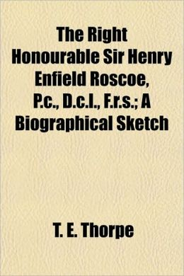 The Right Honourable Sir Henry Enfield Roscoe, P.C., D.C.L., F.R.S.; A Biographical Sketch