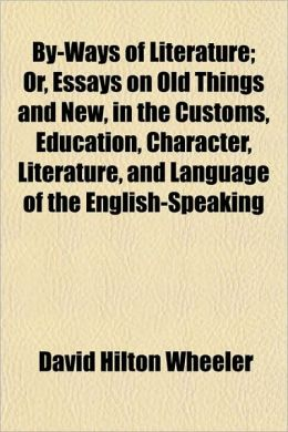 By-Ways of Literature; Or, Essays on Old Things and New, in the Customs, Education, Character, Literature, and Language of the English-Speaking