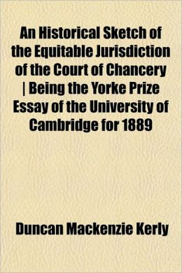 An Historical Sketch of the Equitable Jurisdiction of the Court of Chancery Being the Yorke Prize Essay of the University of Cambridge for 1889
