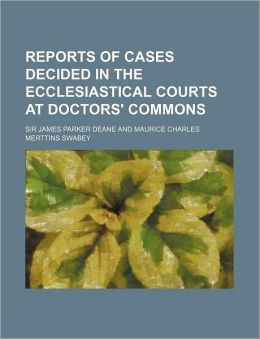 Reports of Cases Decided in the Ecclesiastical Courts at Doctors' Commons