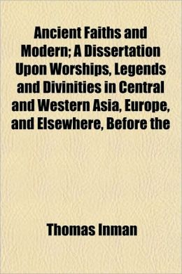 Ancient Faiths and Modern; A Dissertation Upon Worships, Legends and Divinities in Central and Western Asia, Europe, and Elsewhere, Before the