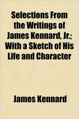 Selections from the Writings of James Kennard, Jr.; With a Sketch of His Life and Character