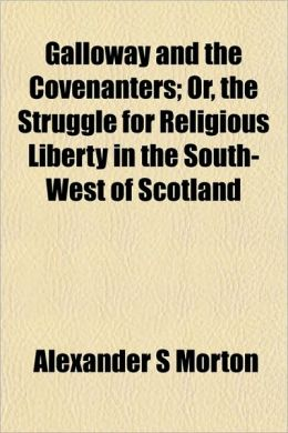 Galloway and the Covenanters; Or, the Struggle for Religious Liberty in the South-West of Scotland