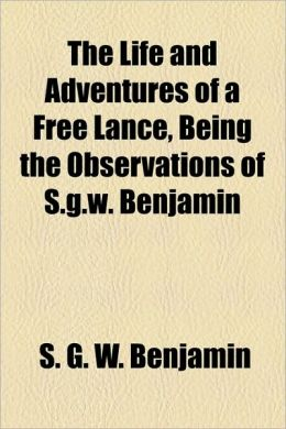 The Life And Adventures Of A Free Lance, Being The Observations Of S.G.W. Benjamin