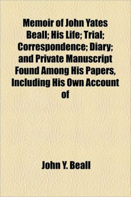 Memoir Of John Yates Beall; His Life; Trial; Correspondence; Diary; And Private Manuscript Found Among His Papers, Including His Own Account Of