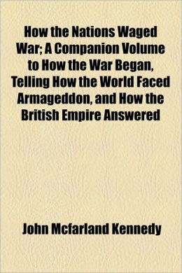 How The Nations Waged War; A Companion Volume To How The War Began, Telling How The World Faced Armageddon, And How The British Empire Answered