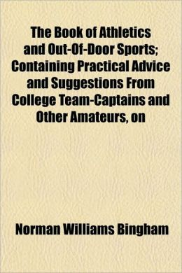 The Book of Athletics and Out-Of-Door Sports; Containing Practical Advice and Suggestions from College Team-Captains and Other Amateurs, on