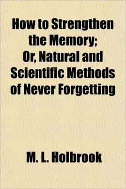 How to Strengthen the Memory; Or, Natural and Scientific Methods of Never Forgetting