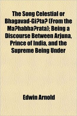 The Song Celestial or Bhagavad-Gi ta (From the Ma habha rata); Being a Discourse Between Arjuna, Prince of India, and the Supreme Being Under
