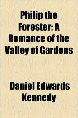 Philip The Forester; A Romance Of The Valley Of Gardens