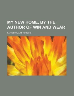 My New Home, by the Author of Win and Wear