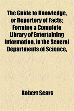 The Guide To Knowledge, Or Repertory Of Facts; Forming A Complete Library Of Entertaining Information, In The Several Departments Of Science,