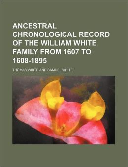 Ancestral Chronological Record of the William White Family from 1607 to 1608-1895