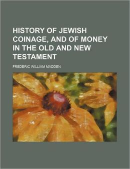 History of Jewish Coinage, and of Money in the Old and New Testament