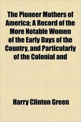 The Pioneer Mothers Of America; A Record Of The More Notable Women Of The Early Days Of The Country, And Particularly Of The Colonial And