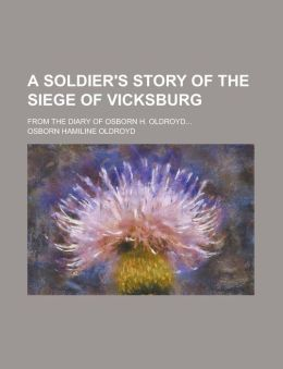 A Soldier's Story of the Siege of Vicksburg; From the Diary of Osborn H. Oldroyd...