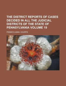 The District Reports of Cases Decided in All the Judicial Districts of the State of Pennsylvania Volume 19