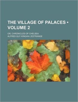 The Village Of Palaces (Volume 2); Or, Chronicles Of Chelsea