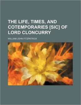 The Life, Times, and Cotemporaries [Sic] of Lord Cloncurry
