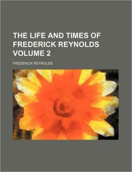 The Life and Times of Frederick Reynolds Volume 2