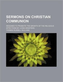 Sermons on Christian Communion Designed to Promote the Growth of the Religious Affections; Designed to Promote the Growth of the Religious Affections