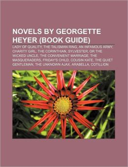 Novels by Georgette Heyer (Book Guide): Lady of Quality, The Talisman Ring, An Infamous Army, Charity Girl, The Corinthian, Sylvester