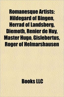 Romanesque Artists: Hildegard of Bingen, Herrad of Landsberg, Diemoth, Renier de Huy, Master Hugo, Gislebertus, Roger of Helmarshausen