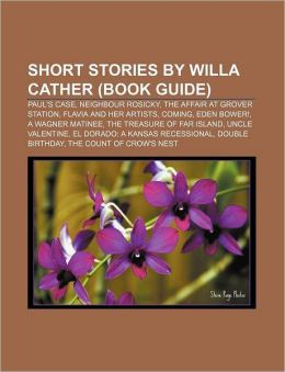 Short Stories by Willa Cather (Book Guide): Paul's Case, Neighbour Rosicky, the Affair at Grover Station, Flavia and Her Artists, Coming