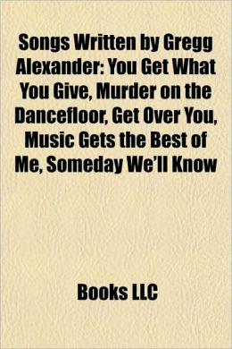 Songs Written by Gregg Alexander: You Get What You Give, Murder on the Dancefloor, Get Over You, Music Gets the Best of Me, Someday We'll Know