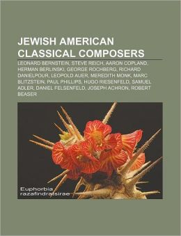 Jewish American classical composers: Leonard Bernstein, Steve Reich, Aaron Copland, Herman Berlinski, George Rochberg, Richard Danielpour
