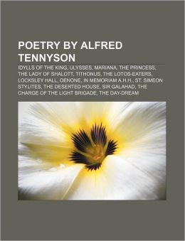 Poetry by Alfred Tennyson: Idylls of the King, Ulysses, Mariana, The Princess, The Lady of Shalott, Tithonus, The Lotos-Eaters, Locksley Hall