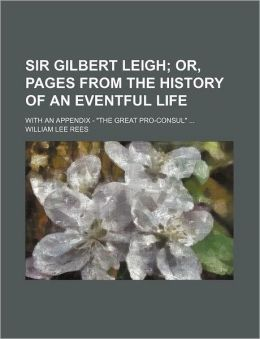 Sir Gilbert Leigh; or, Pages from the History of an Eventful Life with an Appendix - the Great Pro-Consul