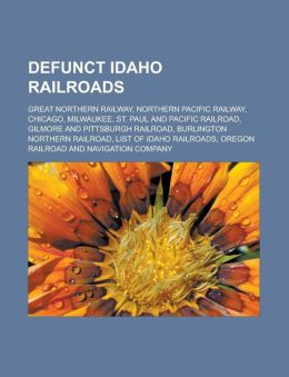Defunct Idaho Railroads: Great Northern Railway, Northern Pacific Railway, Chicago, Milwaukee, St. Paul and Pacific Railroad, Gilmore and Pitts