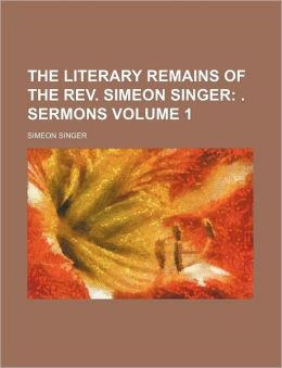 The Literary Remains of the Rev Simeon Singer Volume 1; Sermons