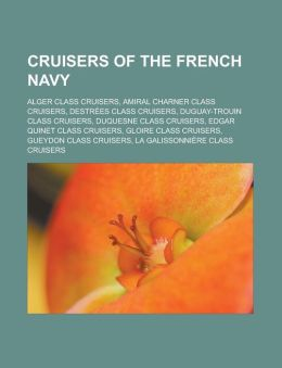 Cruisers of the French Navy: Alger Class Cruisers, Amiral Charner Class Cruisers, Destrees Class Cruisers, Duguay-Trouin Class Cruisers, Duquesne C