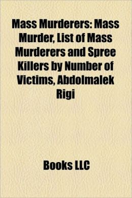 Mass Murderers: Mass Murder, List of Mass Murderers and Spree Killers by Number of Victims, Abdolmalek Rigi, Dale Nelson
