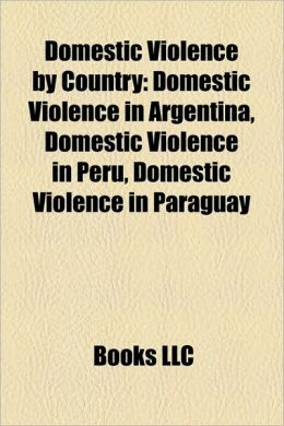 Domestic Violence by Country: Domestic Violence in Argentina, Domestic Violence in Peru, Domestic Violence in Paraguay