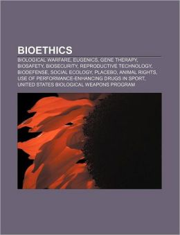 Bioethics: Biological Warfare, Eugenics, Gene Therapy, Biosafety, Biosecurity, Reproductive Technology, Biodefense, Social Ecolog