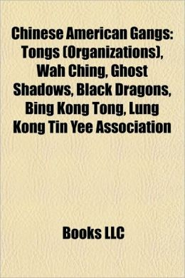 Chinese American Gangs: Tongs (Organizations), Wah Ching, Ghost Shadows, Black Dragons, Bing Kong Tong, Lung Kong Tin Yee Association