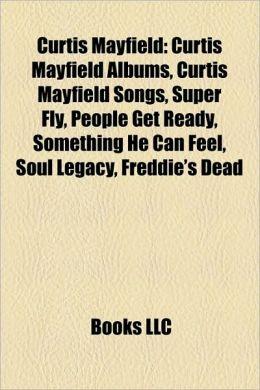 Curtis Mayfield: Curtis Mayfield Albums, Curtis Mayfield Songs, Super Fly, People Get Ready, Something He Can Feel, Soul Legacy, Freddie's Dead