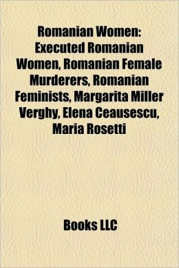 Romanian Women: Executed Romanian Women, Romanian Female Murderers, Romanian Feminists, M rg rita Miller Verghy, Elena Ceau escu, Maria Rosetti