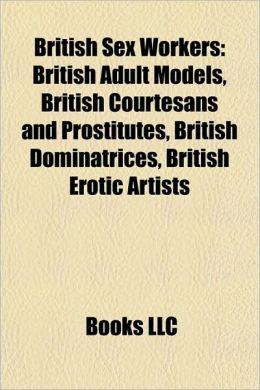 British Sex Workers: British Adult Models, British Courtesans and Prostitutes, British Dominatrices, British Erotic Artists