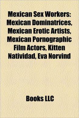 Mexican Sex Workers: Mexican Dominatrices, Mexican Erotic Artists, Mexican Pornographic Film Actors, Kitten Natividad, Eva Norvind