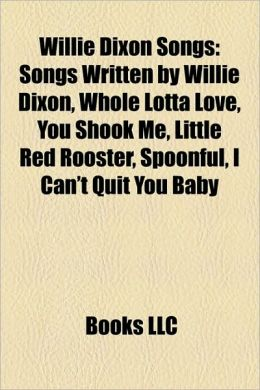 Willie Dixon Songs: Songs Written by Willie Dixon, Whole Lotta Love, You Shook Me, Little Red Rooster, Spoonful, I Can't Quit You Baby