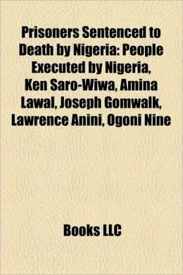 Prisoners Sentenced to Death by Nigeria: People Executed by Nigeria, Ken Saro-Wiwa, Amina Lawal, Joseph Gomwalk, Lawrence Anini, Ogoni Nine