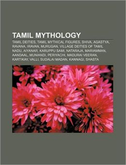 Tamil Mythology: Tamil Deities, Tamil Mythical Figures, Shiva, Agastya, Ravana, Iravan, Murugan, Village Deities of Tamil Nadu, Aiyanar