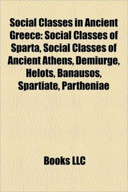 Social Classes in Ancient Greece: Social Classes of Sparta, Social Classes of Ancient Athens, Demiurge, Helots, Banausos, Spartiate, Partheniae